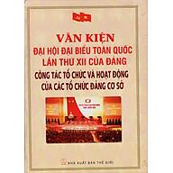 Văn Kiện Đại Hội Đại Biểu Toàn Quốc Lần Thứ XII Của Đảng - Công Tác Tổ Chức Và Hoạt Động Của Các Tổ Chức Đảng Cơ Sở thumbnail