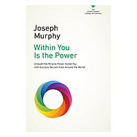 Within You Is the Power: Unleash The Miricle Power Inside You With Success Secrets From Around The World!