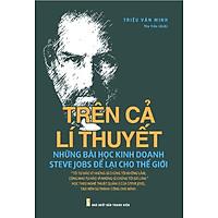 Trên Cả Lí Thuyết - Những Bài Học Kinh Doanh Steve Jobs Để Lại Cho Thế Giới