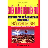 Chiến Thắng Điện Biên Phủ - Biểu Tượng Của Sức Mạnh Việt Nam