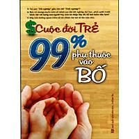 Cuộc Đời Trẻ - 99% Phụ Thuộc Vào Bố