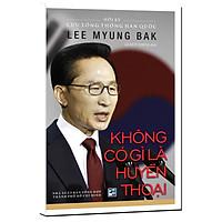 Không Có Gì Là Huyền Thoại - Hồi Ký Cựu Tổng Thống Hàn Quốc Lee Myung Bak