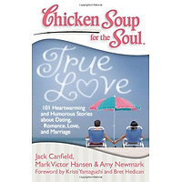 Chicken Soup for the Soul: True Love: 101 Heartwarming and Humorous Stories about Dating, Romance, Love and Marriage