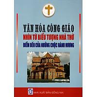 Văn Hóa Công Giáo Nhìn Từ Biểu Tượng Nhà Thờ - Điểm Đến Của Những Cuộc Hành Hương