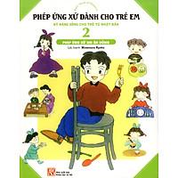 Phép Ứng Xử Dành Cho Trẻ Em (Tập 2) - Phép Ứng Xử Khi Ăn Uống