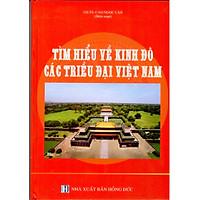 Tìm Hiểu Về Kinh Đô Các Triều Đại Việt Nam
