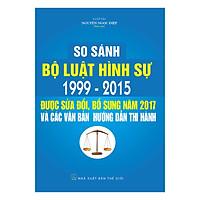 So Sánh Bộ Luật Hình Sự 1999 – 2015, Được Sửa Đổi,  Bổ Sung Năm 2017 Và Các Văn Bản  Hướng Dẫn Thi Hành