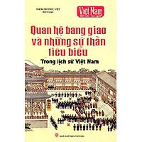 Quan Hệ Bang Giao Và Những Sứ Thần Tiêu Biểu Trong Lịch Sử Việt Nam