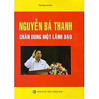 Nguyễn Bá Thanh - Chân Dung Một Lãnh Đạo