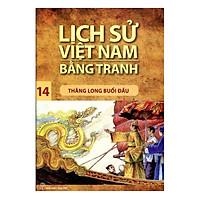 Lịch Sử Việt Nam Bằng Tranh (Tập 14): Thăng Long Buổi Đầu (Tái Bản 2017)
