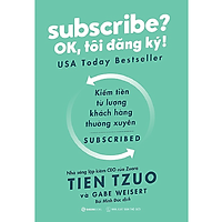 Subscribe? OK, tôi đăng ký! (Why the Subscription Model Will Be Your Company's Future - and What to Do About It) - Tác giả: Gabe Weisert, Tien Tzuo