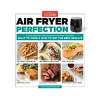Air Fryer Perfection : From Crispy Fries and Juicy Steaks to Perfect Vegetables, What to Cook and How to Get the Best Results