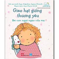 Gieo Hạt Giống Thương Yêu - Bé Con Ngọt Ngào Của Mẹ (Sách Cho Bé Từ 0-6 tuổi)