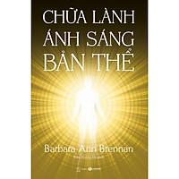 Cuốn sách của tác giả Barbara Ann Brennan về chữa bệnh tâm linh : Chữa Lành Ánh Sáng Bản Thể (Giải mã phương pháp trị bệnh bằng năng lượng)