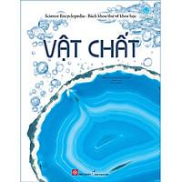 Cẩm Nang Tri Thức Cho Bé: Science Encyclopedia - Bách khoa thư về khoa học - Vật chất ( Cuốn sách Kiến Thức Bách Khoa Bán Chạy)