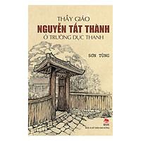 Thầy Giáo Nguyễn Tất Thành Ở Trường Dục Thanh (Tái Bản 2019)