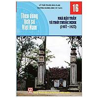Theo Dòng Lịch Sử Việt Nam - Tập 16: Nhà Hậu Trần Và Thời Thuộc Minh (1407-1427)