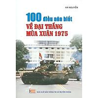 100 Điều Nên Biết Về Đại Thắng Mùa Xuân 1975