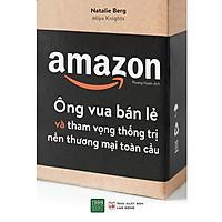 Sách - Amazon - Ông Vua Bán Lẻ Và Tham Vọng Thống Trị Nền Thương Mại Toàn Cầu (Xả Kho)