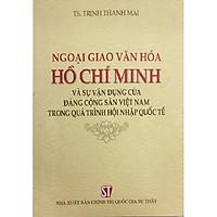 Sách Ngoại Giao Văn Hóa Hồ Chí Minh Và Sự Vận Dụng Của Đảng Cộng Sản Việt Nam Trong Quá Trình Hội Nhập Quốc Tế - NXB Chính Trị Quốc Gia Sự Thật