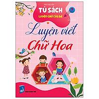 Tủ Sách Luyện Chữ Của Bé - Luyện Viết Chữ Hoa
