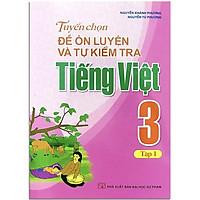Sách: Tuyển Chọn Đề Ôn Luyện Và Tự Kiểm Tra Tiếng Viêt 3 - Tập 1 - TSTH