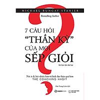 7 câu hỏi thần kỳ của mọi sếp giỏi: Nói ít đi, hỏi nhiều hơn và lãnh đạo hiệu quả hơn (The Coaching Habit) - Tác giả: Michael Bungay Stanier