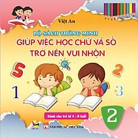 BỘ SÁCH THÔNG MINH GIÚP VIỆC HỌC CHỮ VÀ SỐ TRỞ NÊN VUI NHỘN (dành cho trẻ từ 4 - 6 tuổi)