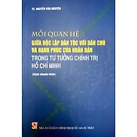 Sách Mối Quan Hệ Giữa Độc Lập Dân Tộc Với Dân Chủ Và Hạnh Phúc  Nhân Dân Trong Tư Tưởng Chính Trị Hồ Chí Minh