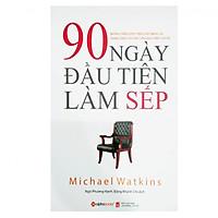 Cuốn Sách Hay Hay Và Có Tính Ứng Dụng Cao Trong Công Tác Quản Trị: 90 Ngày Đầu Tiên Làm Sếp