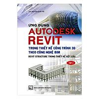 Ứng Dụng Autodesk Revit Trong Thiết Kế Công Trình 3D Theo Công Ngệ Bim - Revit Structure Trong Thiết Kế Kết Cấu - Tập 1