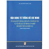 Vận Dụng Tư Tưởng Hồ Chí Minh Về Giải Quyết Mối Quan Hệ Giữa Vấn Đề Dân Tộc Và Vấn Đề Giai Cấp Trong Sự Nghiệp Đổi Mới Ở Việt Nam Hiện Nay