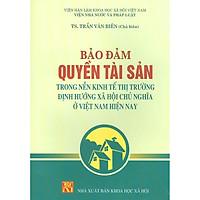 Bảo Đảm Quyền Tài Sản Trong Nền Kinh Tế Thị Trường Định Hướng Xã Hội Chủ Nghĩa Ở Việt Nam Hiện Nay