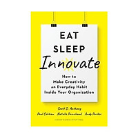 Sách - Eat, Sleep, Innovate : How to Make Creativity an Everyday Habit Inside Your Organization by Scott D. Anthony Paul Cobban Natalie Painchaud Andy Parker - (US Edition, hardcover)