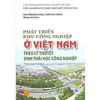 Phát Triển Khu Công Nghiệp Ở Việt Nam Theo Lý Thuyết Sinh Thái Học Công Nghiệp (Sách Chuyên Khảo)