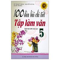 100 Dàn Bài Chi Tiết Tập Làm Văn Lớp Lớp 5 - Tái Bản 2021