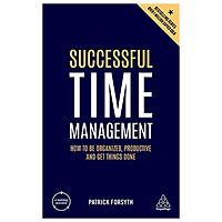 Successful Time Management: How to be Organized, Productive and Get Things Done