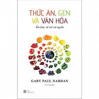 Thức Ăn, Gen Và Văn Hóa - Ẩm thực về với cội nguồn