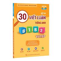 Sách 30 đề thi Viết luận tiếng Anh B1, B2 Vstep - Ôn thi tiếng Anh bậc 3, 4, 5 theo khung năng lực ngoại ngữ 6 bậc Việt Nam