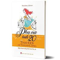 Sách: Phụ Nữ Tuổi 20 Thay Đổi Để Thành Công - Nghệ Thuật Sống Dành Cho Phụ Nữ