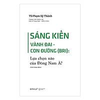 Sáng Kiến Vành Đai - Con Đường ( BRI ): Lựa Chọn Nào Của Đông Nam Á (Tặng Kèm Bookmark Tiki)