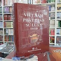 Việt Nam Phật Giáo Sử Luận - Tác phẩm không thể thiếu cho những ai muốn tìm hiểu về lịch sử Phật giáo Việt Nam