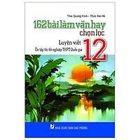 162 Bài Làm Văn Hay Chọn Lọc Lớp 12 - Luyện Viết - Ôn Tập Thi Tốt Nghiệp THPT Quốc Gia