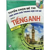 Tuyển chọn đề thi học sinh giỏi trung học cơ sở môn tiếng anh, quyển 2 kèm CD (tặng kèm bookmark hình)
