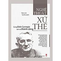Cuốn sách Nghệ Thuật Xử Thế - Cùng Dale Carnegie Tiến Tới Thành Công - Tác giả: Trầm Linh