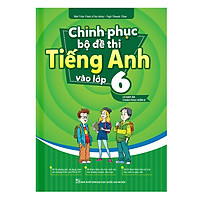 Chinh Phục Bộ Đề Thi Tiếng Anh Vào Lớp 6 (Có Đáp Án Chinh Phục Điểm 8+)