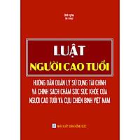 Luật Người Cao Tuổi - Hướng Dẫn Quản Lý Sử Dụng Tài Chính Và Chính Sách Chăm Sóc Sức Khỏe Của Người Cao Tuổi Và Cựu Chiến Binh Việt Nam