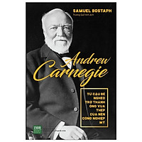 Học Tập Sự Nhạy Bén Với Những Cơ Hội Làm Ăn, Thích Nghi Nhanh Chóng Với Biến Động Của Thị Trường Từ Vị Doanh Nhân Lỗi Lạc Hoa Kỳ: Andrew Carnegie - Từ Cậu Bé Nghèo Trở Thành Ông Vua Thép