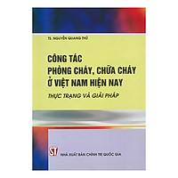 Công Tác Phòng Cháy, Chữa Cháy Ở Việt Nam Hiện Nay - Thực Trạng Và Giải Pháp (Bìa Mềm)