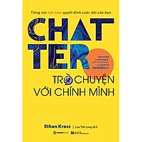 Chatter - Trò chuyện với chính mình: Tiếng nói nội tâm quyết định cuộc đời của bạn (The Voice in Our Head, Why It Matters, and How to Harness It) - Tác giả: Ethan Kross